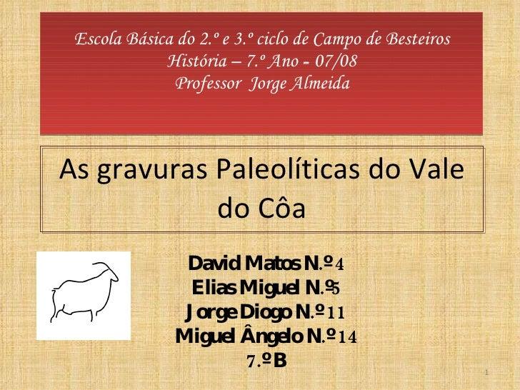 Escola  História – 7.º Ano  -  07/08 Professor  Jorge Almeida As gravuras Paleolíticas do Vale do Côa David  N.º 4 Elias  ...