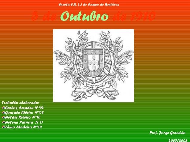 5 de Outubro de 1910 Prof. Jorge Grandão Trabalho elaborado: Carlos Amadeu Nº02 Gonçalo Ribeiro Nº08 Hélder Ribeiro Nº10 H...