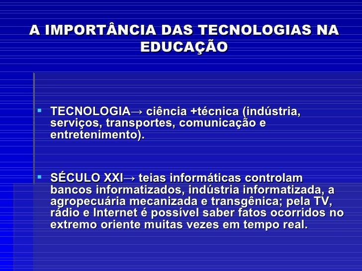 A IMPORTÂNCIA DAS TECNOLOGIAS NA EDUCAÇÃO <ul><li>TECNOLOGIA-> ciência +técnica (indústria, serviços, transportes, comunic...