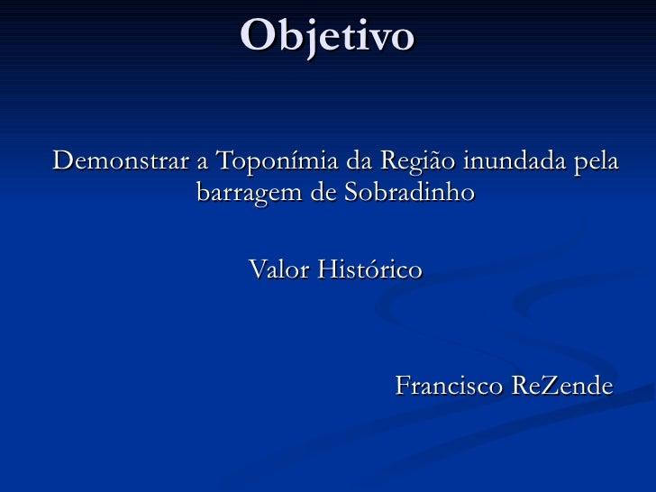 Objetivo Demonstrar a Toponímia da Região inundada pela barragem de Sobradinho Valor Histórico Francisco ReZende
