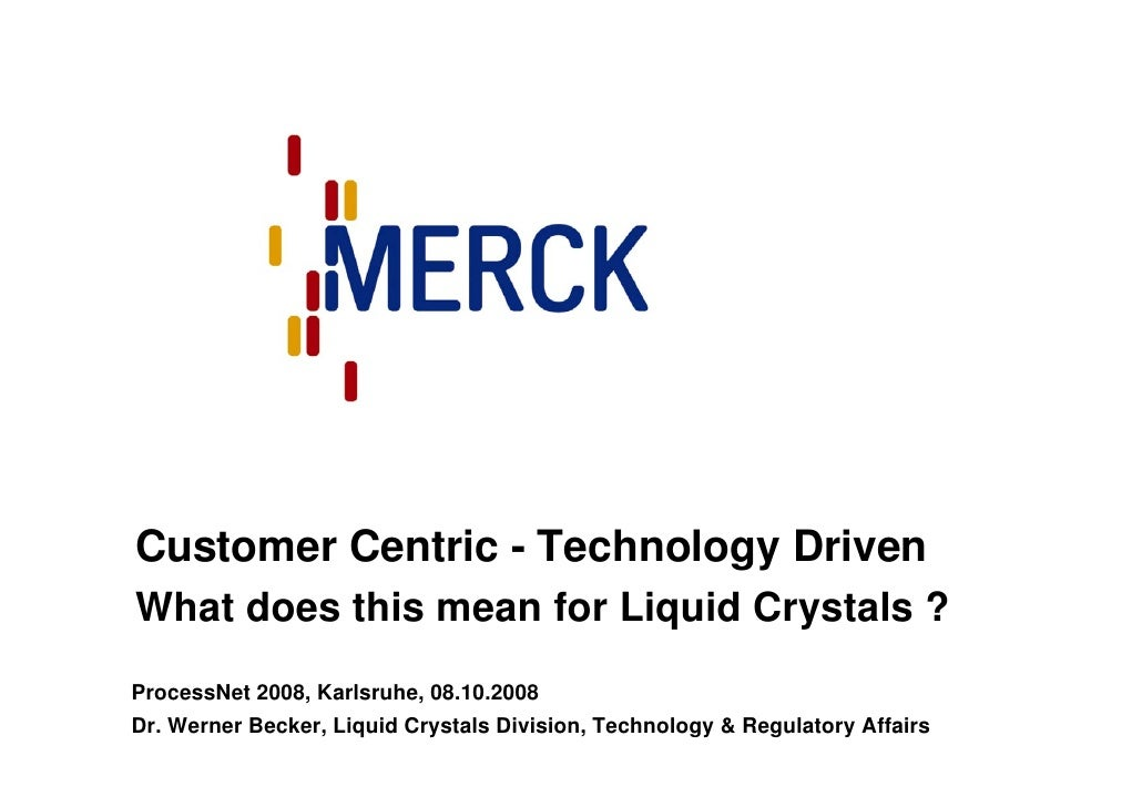 Customer Centric - Technology Driven What does this mean for Liquid Crystals ? ProcessNet 2008, Karlsruhe, 08.10.2008 Dr. ...