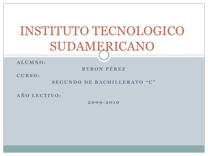 """INSTITUTO TECNOLOGICO     SUDAMERICANO ALUMNO:                  BYRON PÉREZ CURSO:           SEGUNDO DE BACHILLERATO """"C""""  ..."""