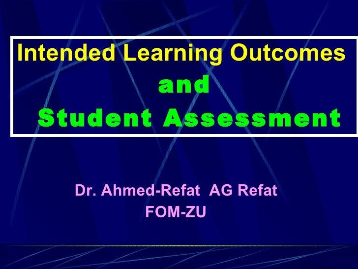 Intended Learning Outcomes  and  Student Assessment <ul><li>Dr. Ahmed-Refat  AG Refat </li></ul><ul><li>FOM-ZU </li></ul>