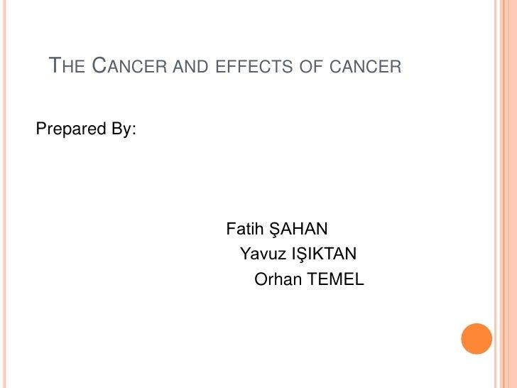 TheCancerandeffects of cancer<br />PreparedBy:<br />                                         Fatih ŞAHAN<br />            ...