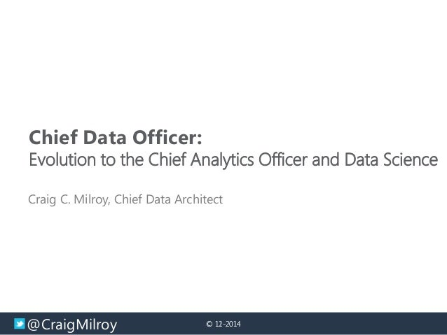 @CraigMilroy © 11-2014© 12-2014 Chief Data Officer: Evolution to the Chief Analytics Officer and Data Science Craig C. Mil...