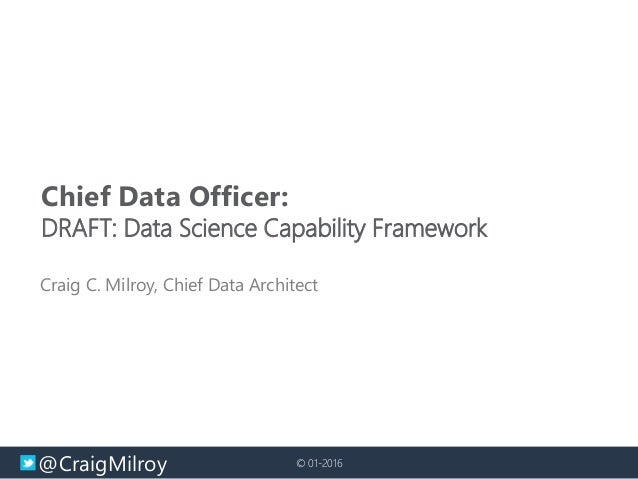 @CraigMilroy © 01-2016 Chief Data Officer: DRAFT: Data Science Capability Framework Craig C. Milroy, Chief Data Architect