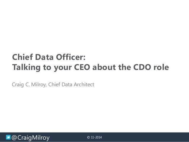 @CraigMilroy  © 11-2014  Chief Data Officer:  Talking to your CEO about the CDO role  Craig C. Milroy, Chief Data Architec...