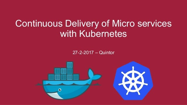 Continuous Delivery of Micro services with Kubernetes 27-2-2017 – Quintor
