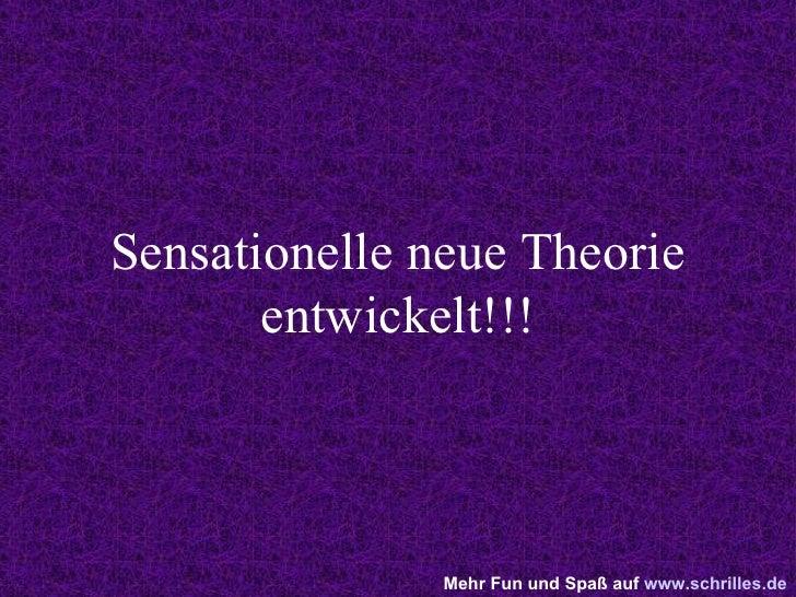 Sensationelle neue Theorie entwickelt!!! Mehr Fun und Spaß auf  www .schrilles.de
