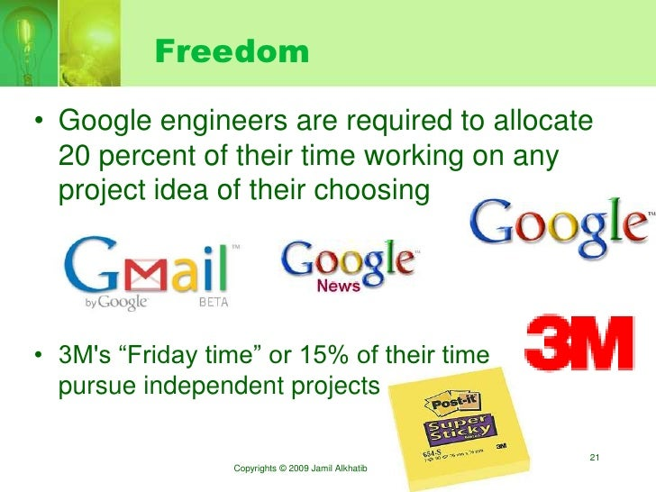 Freedom  • Google engineers are required to allocate   20 percent of their time working on any   project idea of their cho...