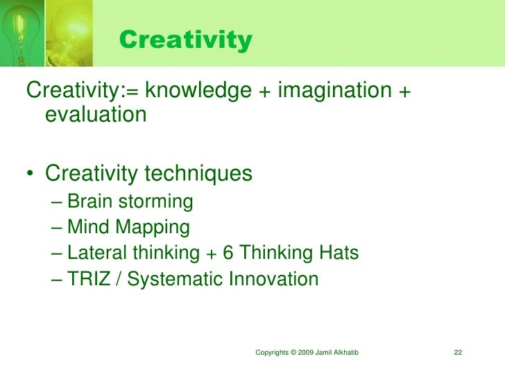 Creativity Creativity:= knowledge + imagination +  evaluation  • Creativity techniques   – Brain storming   – Mind Mapping...
