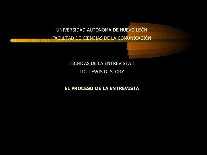 UNIVERSIDAD AUTÓNOMA DE NUEVO LEÓN FACULTAD DE CIENCIAS DE LA COMUNICACIÓN TÉCNICAS DE LA ENTREVISTA 1 LIC. LEWIS D. STORY...