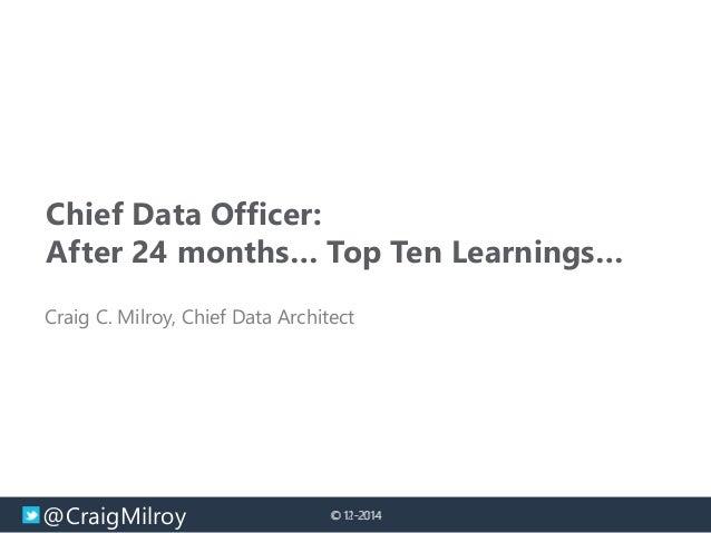 @CraigMilroy © 11-2014© 12-2014 Chief Data Officer: After 24 months… Top Ten Learnings… Craig C. Milroy, Chief Data Archit...