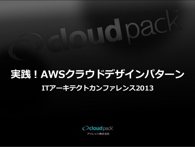 実践!AWSクラウドデザインパターン ITアーキテクトカンファレンス2013  アイレット株式会社