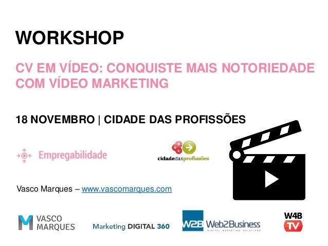 WORKSHOP CV EM VÍDEO: CONQUISTE MAIS NOTORIEDADE COM VÍDEO MARKETING 18 NOVEMBRO | CIDADE DAS PROFISSÕES Vasco Marques – w...