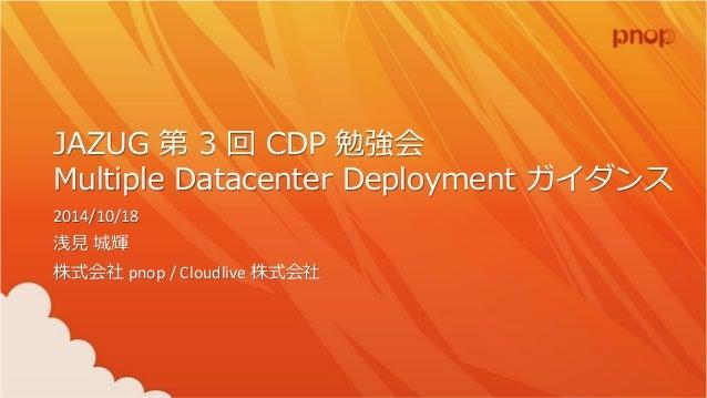 JAZUG 第3 回CDP 勉強会 Multiple Datacenter Deployment ガイダンス 2014/10/18 浅見城輝 株式会社pnop / Cloudlive 株式会社