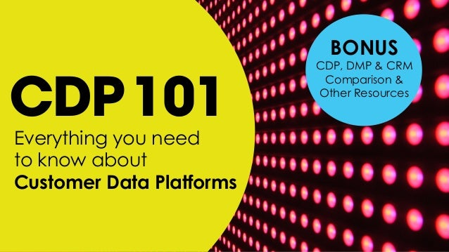 Everything you need to know about Customer Data Platforms CDP101 BONUS CDP, DMP & CRM Comparison & Other Resources