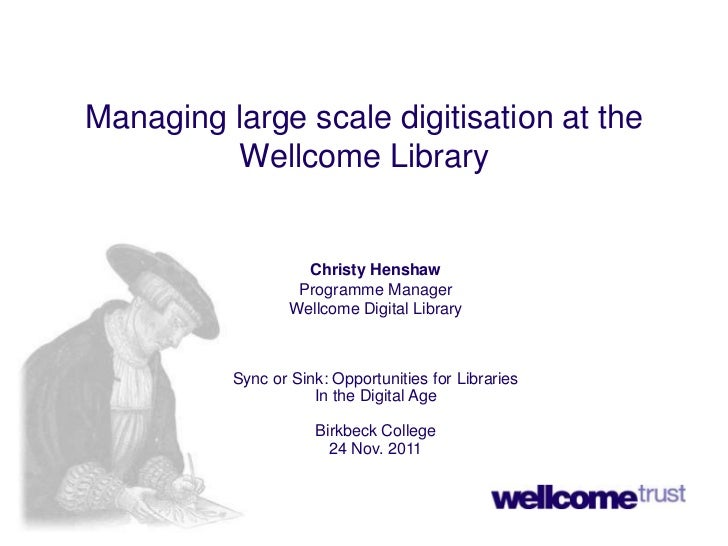 Managing large scale digitisation at the         Wellcome Library                    Christy Henshaw                   Pro...