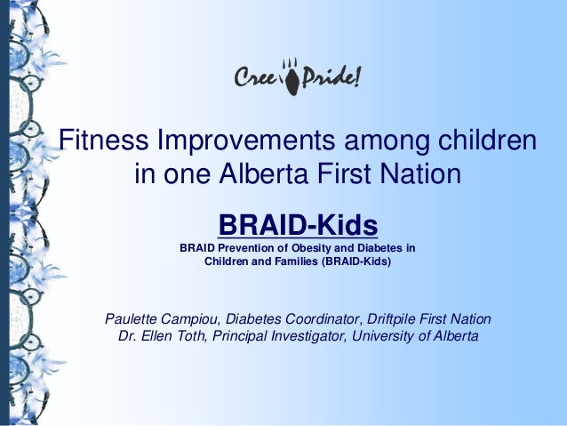 Fitness Improvements among childrenin one Alberta First NationBRAID-KidsBRAID Prevention of Obesity and Diabetes inChildre...