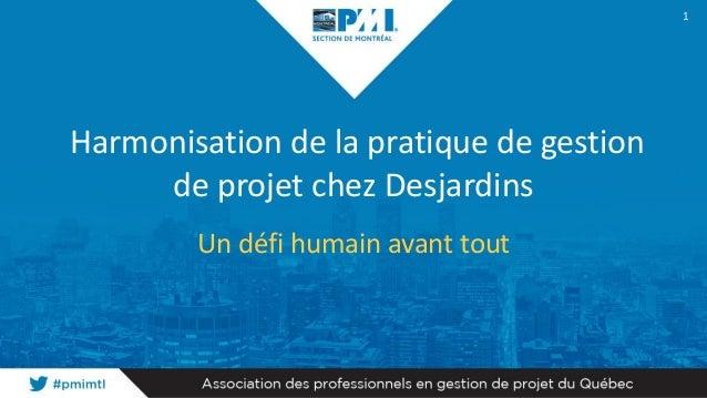 Harmonisation de la pratique de gestion de projet chez Desjardins Un défi humain avant tout 1