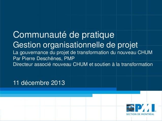 Communauté de pratique Gestion organisationnelle de projet La gouvernance du projet de transformation du nouveau CHUM Par ...