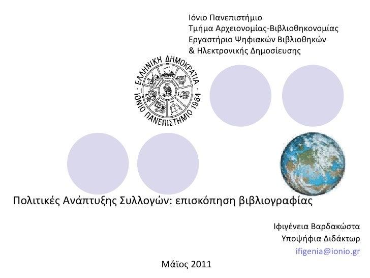 Πολιτικές Ανάπτυξης Συλλογών: επισκόπηση βιβλιογραφίας Ιφιγένεια Βαρδακώστα Υποψήφια Διδάκτωρ [email_address] Μάϊος 2011 Ι...