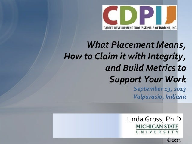 What Placement Means, How to Claim it with Integrity, and Build Metrics to Support Your Work September 13, 2013 Valparasio...