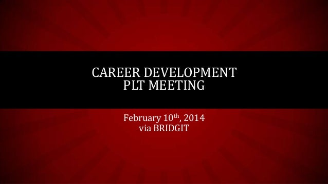 CAREER DEVELOPMENT PLT MEETING February 10th, 2014 via BRIDGIT