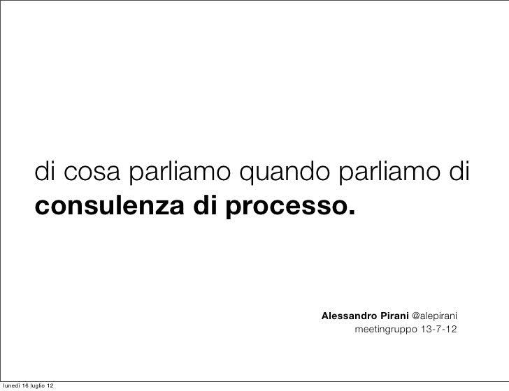 di cosa parliamo quando parliamo di           consulenza di processo.                                  Alessandro Pirani @...