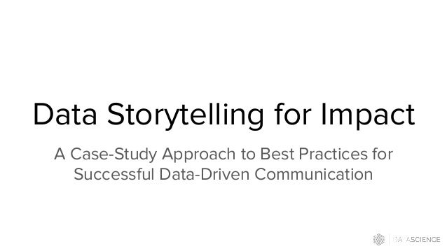 Data Storytelling for Impact A Case-Study Approach to Best Practices for Successful Data-Driven Communication