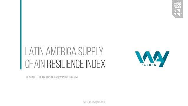 Latin America Supply Chain Resilience Index Henrique Pereira | hpereira@waycarbon.com São Paulo • Fevereiro • 2018