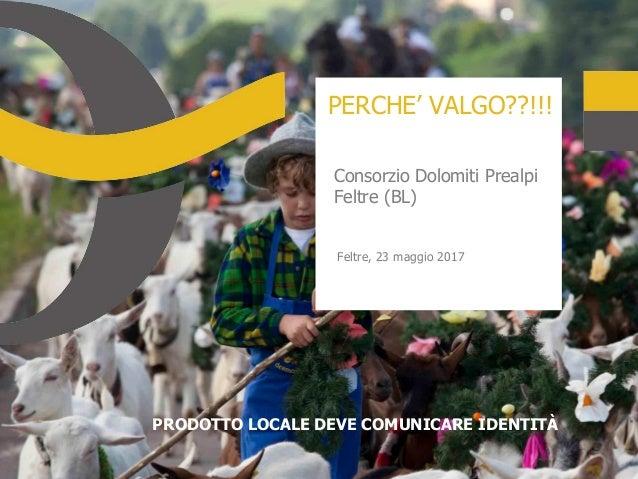 PERCHE' VALGO??!!! Consorzio Dolomiti Prealpi Feltre (BL) Feltre, 23 maggio 2017 PRODOTTO LOCALE DEVE COMUNICARE IDENTITÀ