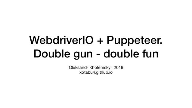 WebdriverIO + Puppeteer. Double gun - double fun Oleksandr Khotemskyi, 2019 xotabu4.github.io