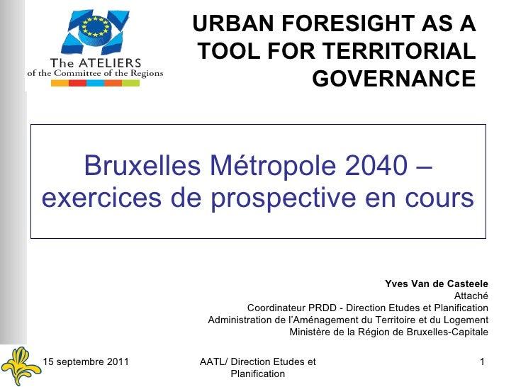 Bruxelles Métropole 2040 – exercices de prospective en cours Yves Van de Casteele Attaché Coordinateur PRDD - Direction Et...