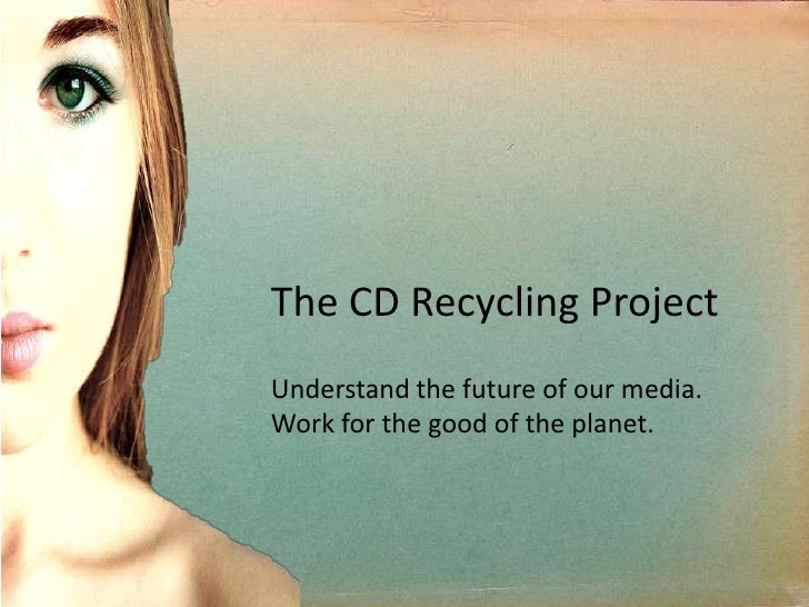 The CD Recycling Project <br />Understand the future of our media. <br />Work for the good of the planet.<br />