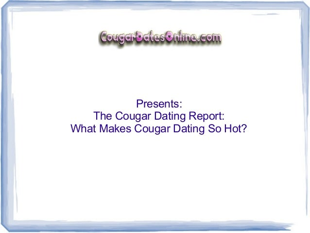 Presents:   The Cougar Dating Report:What Makes Cougar Dating So Hot?