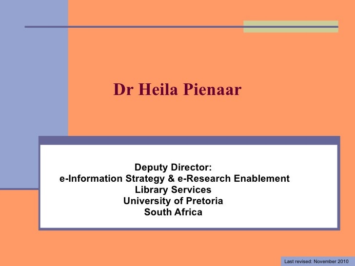 Dr Heila Pienaar Deputy Director: e-Information Strategy & e-Research Enablement Library Services University of Pretoria S...