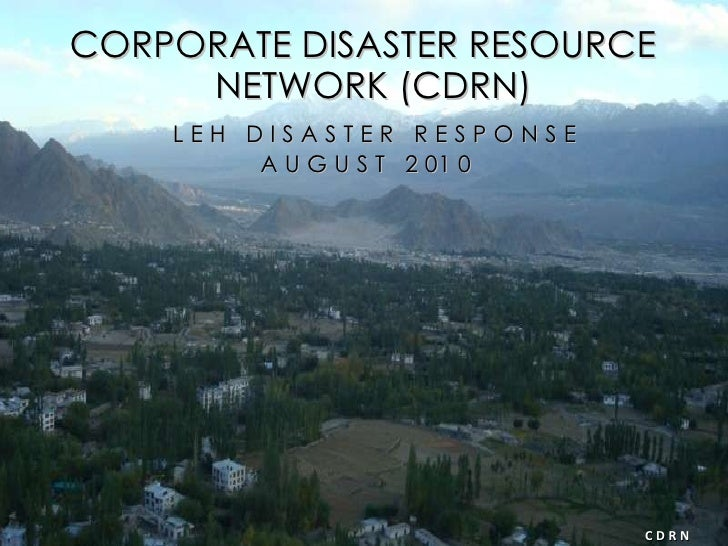 CORPORATE DISASTER RESOURCE NETWORK (CDRN) L E H  D I S A S T E R  R E S P O N S E A U G U S T  2 01 0  C D R N