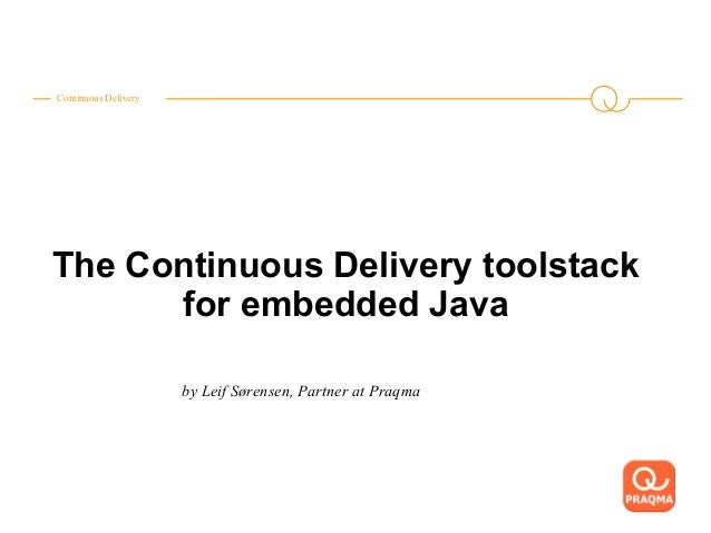 Continuous Delivery The Continuous Delivery toolstack for embedded Java by Leif Sørensen, Partner at Praqma