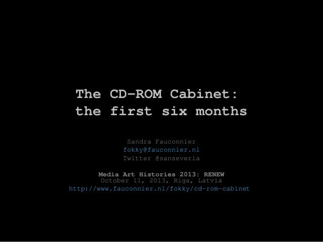 The CD-ROM Cabinet: the first six months Sandra Fauconnier fokky@fauconnier.nl Twitter @sanseveria Media Art Histories 201...