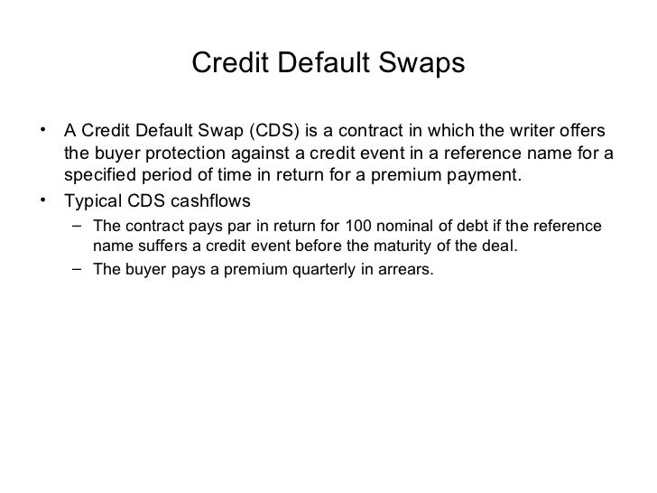 Credit Default Swaps <ul><li>A Credit Default Swap (CDS) is a contract in which the writer offers the buyer protection aga...