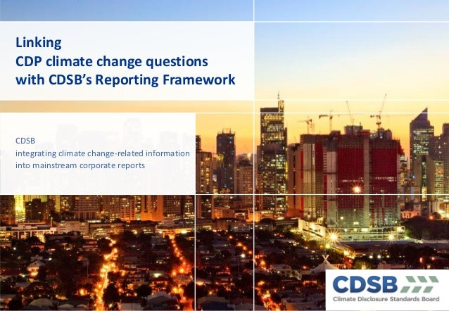 Linking CDP climate change questions with CDSB's Reporting Framework CDSB integrating climate change-related information...