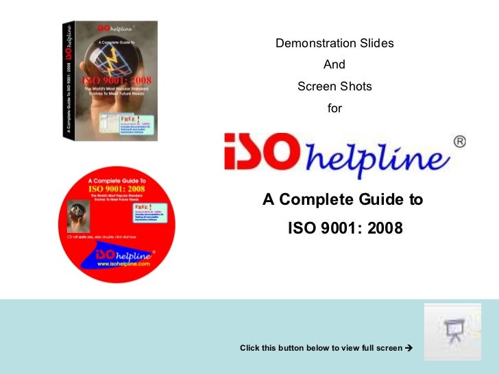 Demonstration Slides And Screen Shots for A Complete Guide to ISO 9001: 2008 Click this button below to view full screen  ...