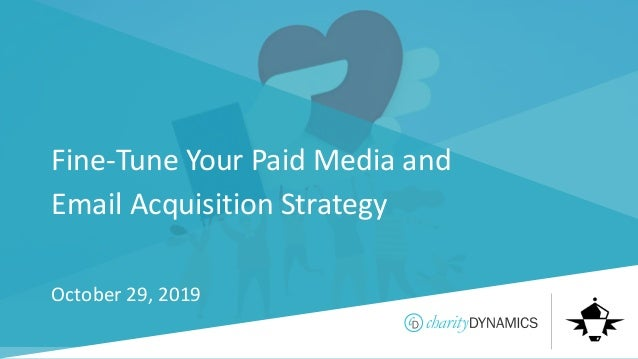 ©2019 Charity Dynamics – Confidential & Proprietary Fine-Tune Your Paid Media and Email Acquisition Strategy October 29, 2...