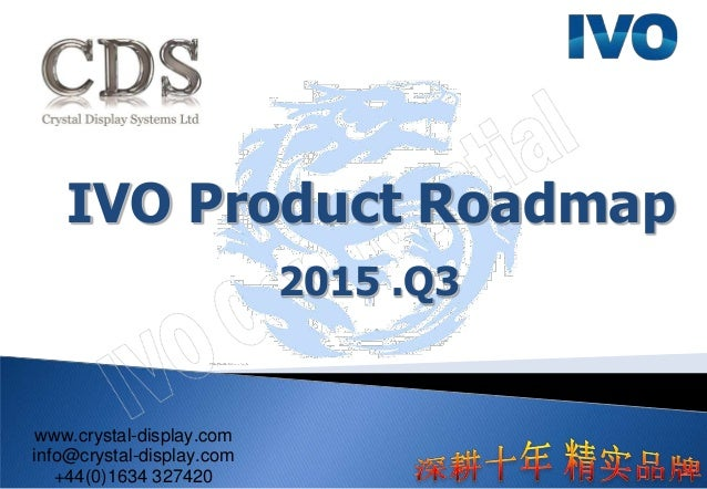IVO Product Roadmap 2015 .Q3 www.crystal-display.com info@crystal-display.com +44(0)1634 327420