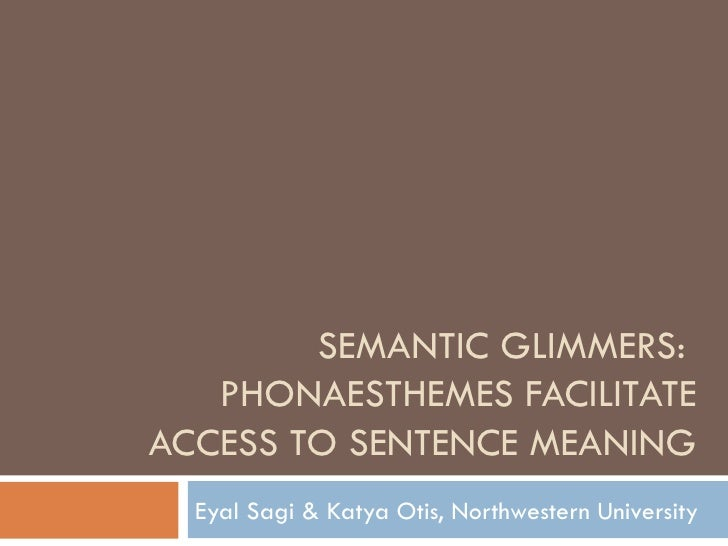 SEMANTIC GLIMMERS:  PHONAESTHEMES FACILITATE ACCESS TO SENTENCE MEANING Eyal Sagi & Katya Otis, Northwestern University