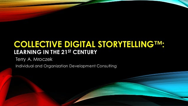 COLLECTIVE DIGITAL STORYTELLING™: LEARNING IN THE 21ST CENTURY Terry A. Mroczek Individual and Organization Development Co...