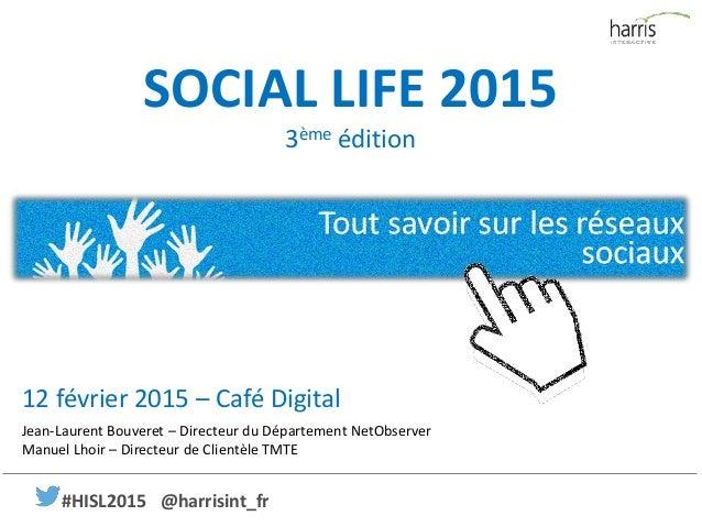 SOCIAL LIFE 2015 3ème édition Jean-Laurent Bouveret – Directeur du Département NetObserver Manuel Lhoir – Directeur de Cli...