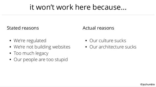 @jezhumble it won't work here because… Stated reasons • We're regulated • We're not building websites • Too much legacy • ...
