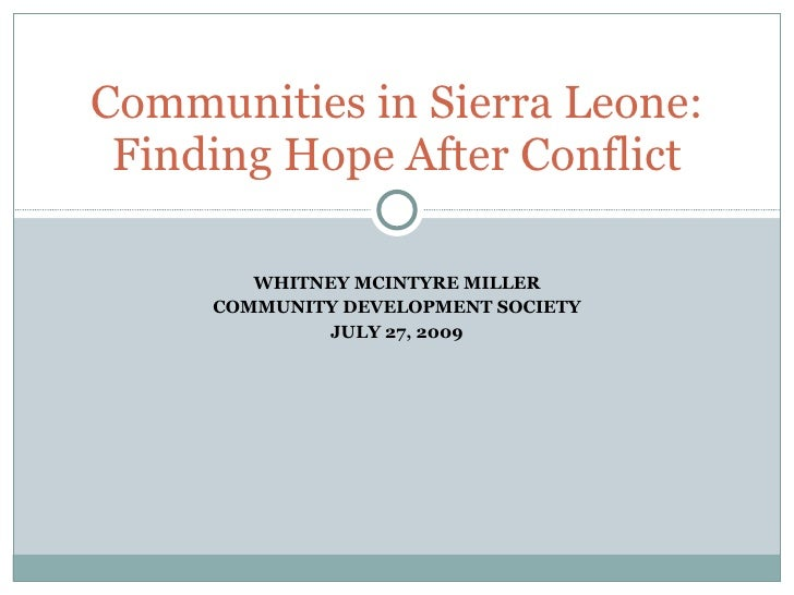 WHITNEY MCINTYRE MILLER COMMUNITY DEVELOPMENT SOCIETY JULY 27, 2009 Communities in Sierra Leone: Finding Hope After Conflict